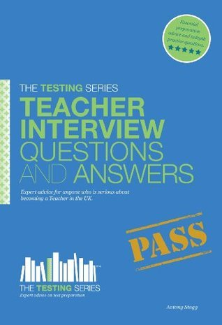 Teacher Interview Questions and Answers (The Testing Series) Antony Stagg