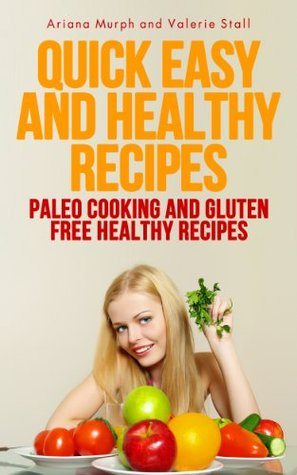 Quick Easy and Healthy Recipes: Paleo Cooking and Gluten Free Healthy Recipes Ariana Murph