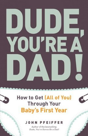Dude, Youre a Dad!: How to Get (All of You) Through Your Babys First Year  by  John Pfeiffer
