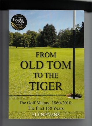 From Old Tom to the Tiger - The Golf Majors, 1860-2010: The First 150 Years Alun Evans