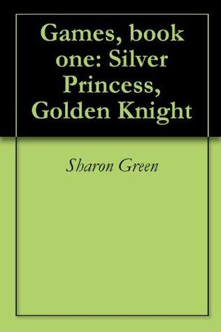 Games, book 1: Silver Princess, Golden Knight Sharon Green