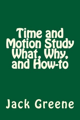 Time and Motion Study  What, Why, and How-To  by  Jack Greene
