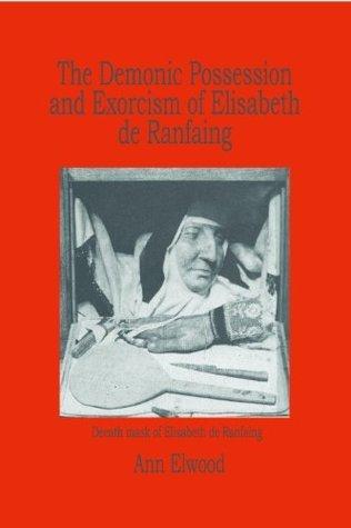The Demonic Possession and Exorcism of Elisabeth de Ranfaing (1620-1626)  by  Ann Elwood
