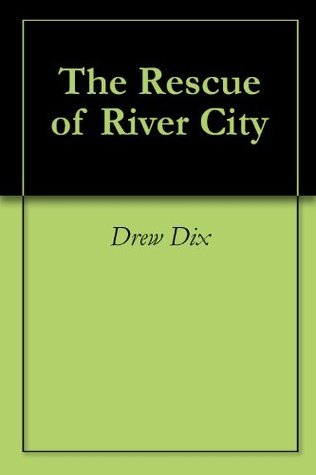 The Rescue of River City  by  Drew Dix