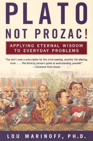 Plato, Not Prozac!: Applying Eternal Wisdom to Everyday Problems Lou Marinoff