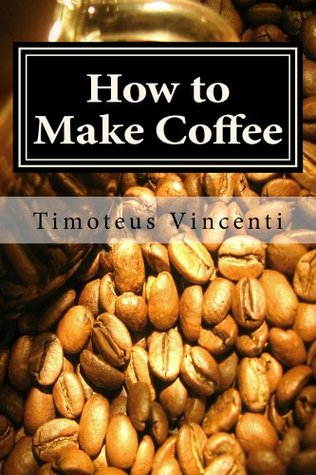 How to Make Coffee: Coffee beans, roasting coffee, espresso, iced coffee, other coffee recipes and coffee health Timoteus Vincenti