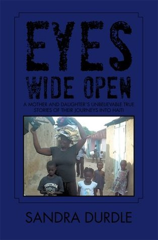 Eyes Wide Open: A Mother and Daughter`s Unbelievable True Stories of Their Journeys into Haiti  by  Sandra Durdle