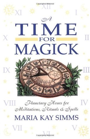 A Time for Magick: Planetary Hours for Meditations, Rituals & Spells  by  Maria Kay Simms