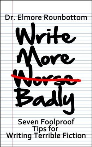 Write More Badly: 7 Foolproof Tips for Writing Terrible Fiction Elmore Rounbottom