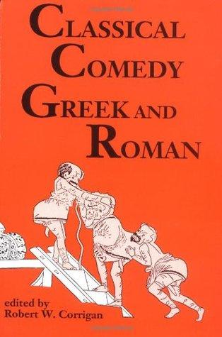 Classical Comedy - Greek and Roman: Six Plays Robert W. Corrigan