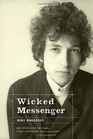 Wicked Messenger: Bob Dylan And the 1960s Mike Marqusee