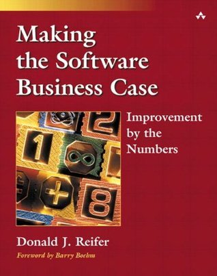 Making the Software Business Case: Improvement the Numbers by Donald J. Reifer