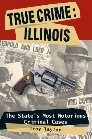 True Crime: Illinois, The States Most Notorious Criminal Cases (True Crime  by  Troy Taylor