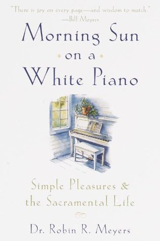 Morning Sun on a White Piano: Simple Pleasures and the Sacramental Life Robin Meyers