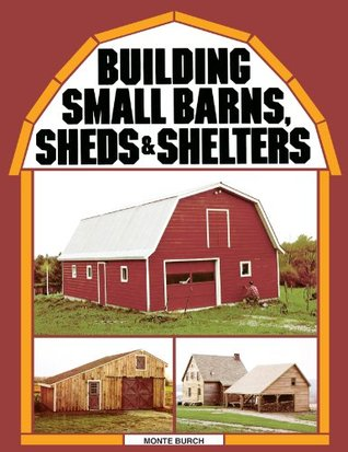 Building Small Barns, Sheds & Shelters Monte Burch