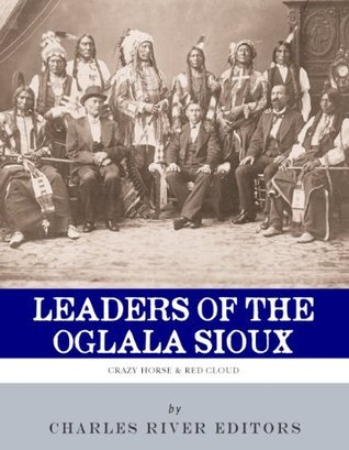 Leaders of the Oglala Sioux: The Lives and Legacies of Crazy Horse and Red Cloud  by  Charles River Editors
