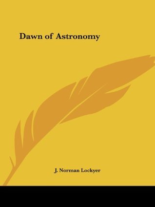 Dawn of Astronomy  by  Norman Lockyer