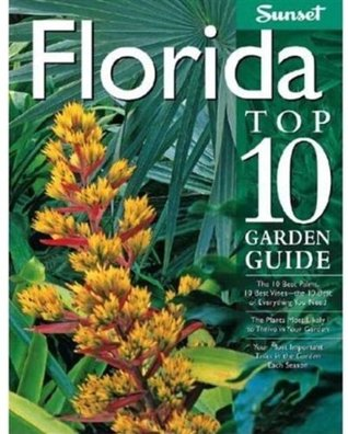 Florida Top 10 Garden Guide: The 10 Best Palms, 10 Best Vines--the 10 Best of Everything You Need - The Plants Most Likely to Thrive in Your Garden - ... Important Tasks in the Garden Each Season  by  Sunset Magazines & Books