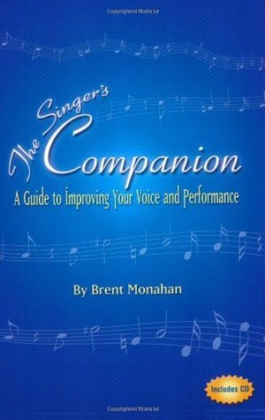 The Singers Companion: A Guide to Improving Your Voice and Performance  by  Brent Jeffrey Monahan