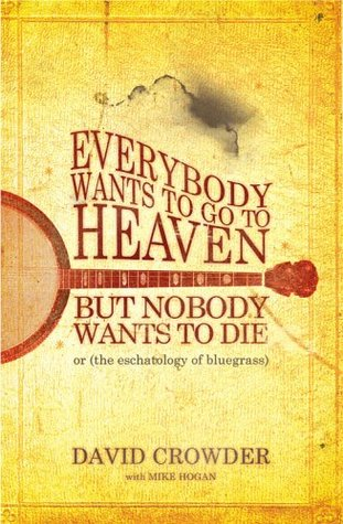Everybody Wants to Go to Heaven, But Nobody Wants to Die, or  by  David  Crowder