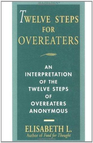 Twelve Steps For Overeaters: An Interpretation Of The Twelve Steps Of Overeaters Anonymous  by  Elisabeth L.