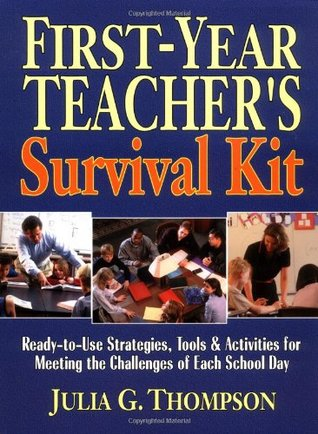 First-Year Teachers Survival Kit: Ready-To-Use Strategies, Tools & Activities for Meeting the Challenges of Each School Day Julia G. Thompson
