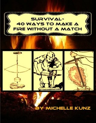 Survival - 40 Ways to Make a Fire Without a Match Michelle Kunz