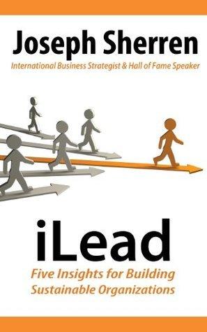 iLead: Five Insights for Building Sustainable Organizations Joseph Sherren