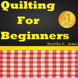 Quilting For Beginners - Quick Guide To Quilt Making. Martha E. James