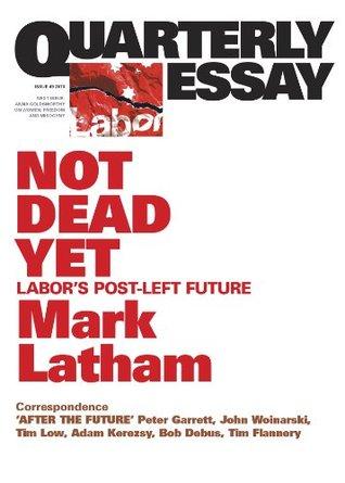 Quarterly Essay 49 Not Dead Yet: Labors Post-Left Future Mark Latham