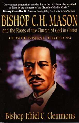 Bishop C. H. Mason and the Roots of the Church of God in Christ Ithiel C. Clemmons