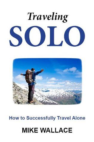 Traveling Solo: How to Successfully Travel Alone  by  Mike Wallace