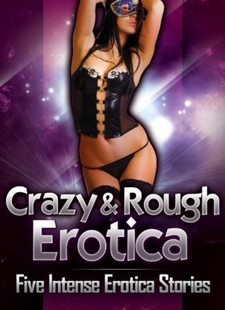 Crazy and Rough: Five Intense Erotica Stories  by  Anna Price