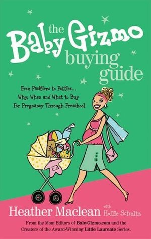 The Baby Gizmo Buying Guide: From Pacifiers to Potties . . . Why, When, and What to Buy for Pregnancy Through Preschool  by  Heather Maclean