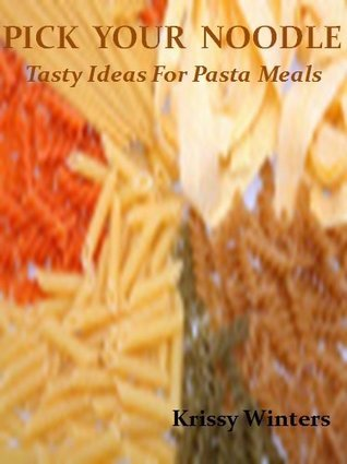 Pick Your Noodle: Tasty Ideas For Pasta Meals  by  Krissy Winters