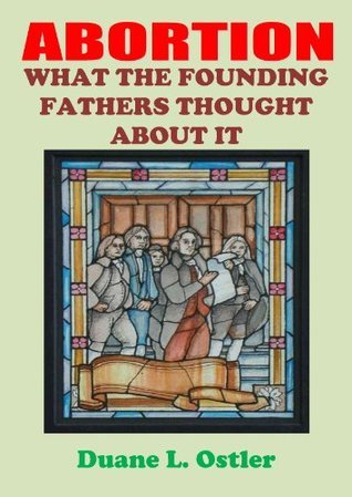 Abortion: What The Founding Fathers Thought About It  by  Duane L. Ostler