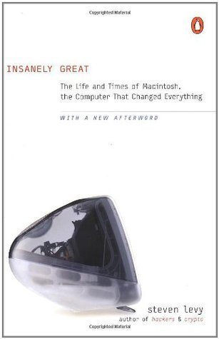 Insanely Great: The Life and Times of Macintosh, the Computer that Changed Everything  by  Steven Levy