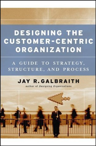 Designing the Customer-Centric Organization: A Guide to Strategy, Structure, and Process  by  Jay R. Galbraith