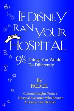 If Disney Ran Your Hospital: 9 1/2 Things You Would Do Differently  by  Fred Lee