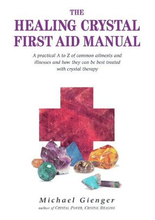 The Healing Crystals First Aid Manual: A Practical A to Z of Common Ailments and Illnesses and How They Can Be Best Treated with Crystal Therapy  by  Michael Gienger