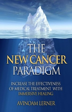 The New Cancer Paradigm: Increase the Effectiveness of Your Medical Treatment with Immersive Healing  by  Avinoam Lerner