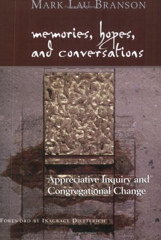 Memories, Hopes, and Conversations: Appreciative Inquiry and Congregational Change  by  Mark Lau Branson