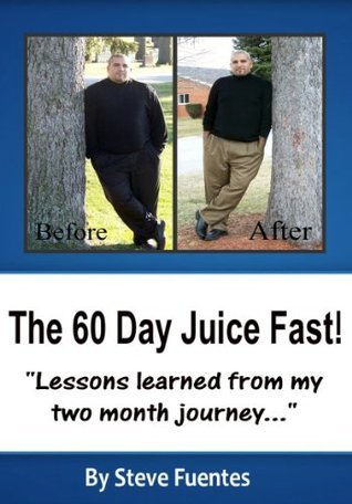 The 60 Day Juice Fast Steve Fuentes