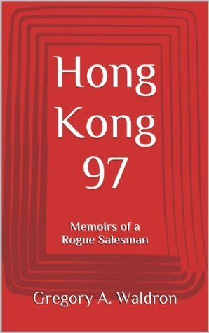 Hong Kong 97: Memoirs of a Rogue Salesman Gregory A. Waldron
