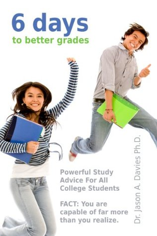 6 Days To Better Grades: Powerful Study Advice For All College Students  by  Jason A. Davies