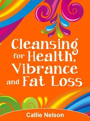 Cleansing for Health, Vibrance and Fat Loss Callie Nelson