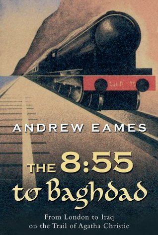 The 8:55 to Baghdad: From London to Iraq on the Trail of Agatha Christie and theOrient Express Andrew Eames