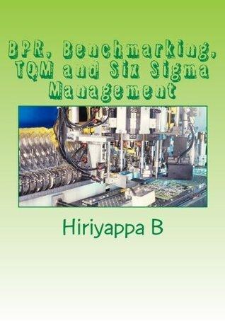 BPR, BENCHMARKING, TQM AND SIX SIGMA MANAGEMENT  by  B. Hiriyappa