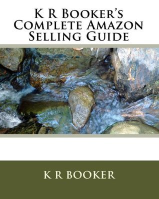 K R Bookers Complete Amazon Selling Guide  by  K R Booker