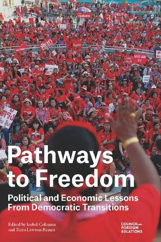 Pathways to Freedom: Political and Economic Lessons From Democratic Transitions Isobel Coleman